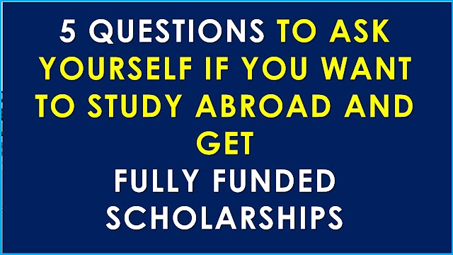 IF YOU ARE LOOKING FULLY FUNDED SCHOLARSHIPS OVERSEAS, ASK YOURSELF THESE QUESTIONS FIRST