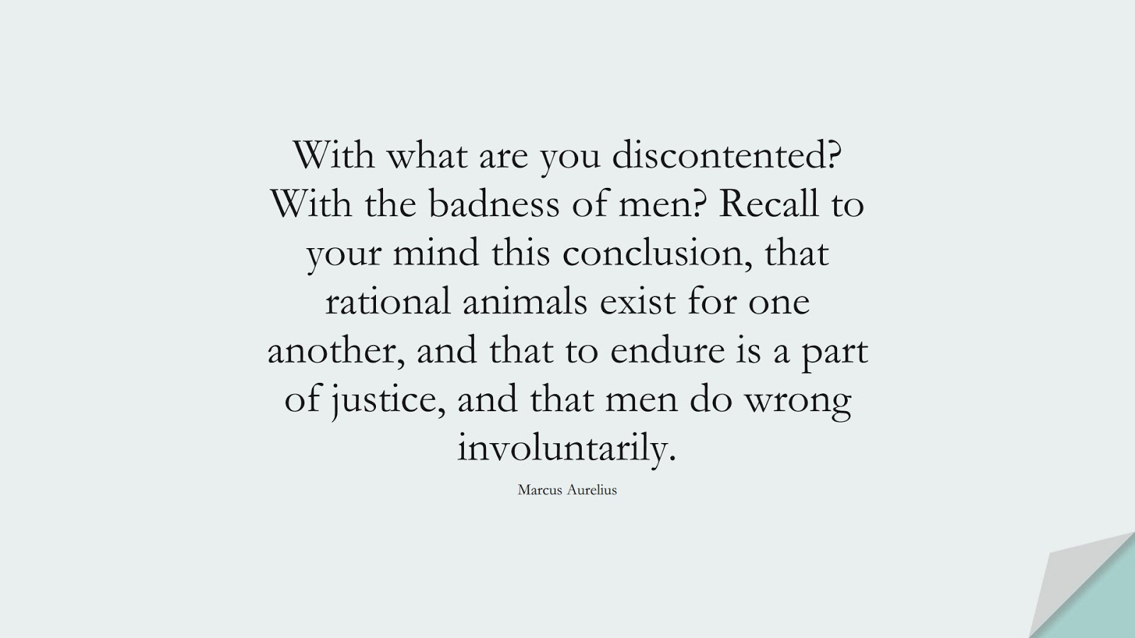 With what are you discontented? With the badness of men? Recall to your mind this conclusion, that rational animals exist for one another, and that to endure is a part of justice, and that men do wrong involuntarily. (Marcus Aurelius);  #MarcusAureliusQuotes