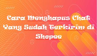 Cara Menghapus Chat Yang Sudah Terkirim di Shopee