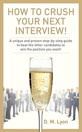 How To Crush Your Next Interview!: A unique and proven step-by-step guide to beat the other candidates to win the position you want! by D. M. Lyon