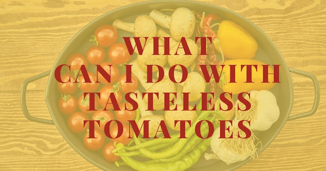 What can I do with tasteless tomatoes