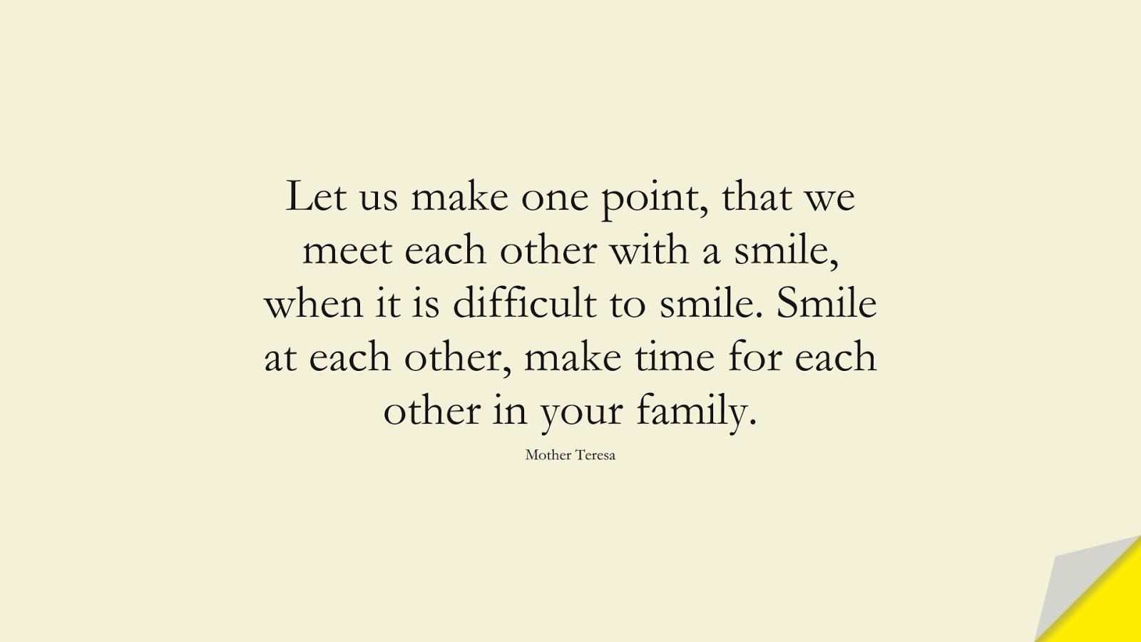 Let us make one point, that we meet each other with a smile, when it is difficult to smile. Smile at each other, make time for each other in your family. (Mother Teresa);  #FamilyQuotes