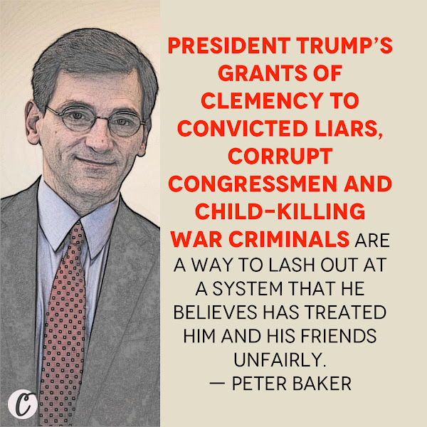 President Trump's grants of clemency to convicted liars, corrupt congressmen and child-killing war criminals are a way to lash out at a system that he believes has treated him and his friends unfairly. — Peter Baker, The New York Times chief White House correspondent