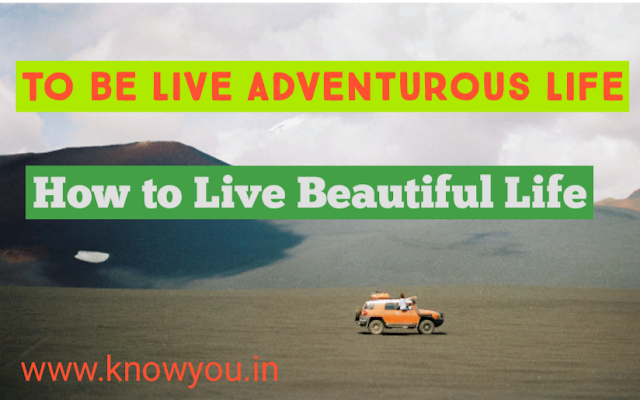 To Live Adventurous Life, How to Enjoy Life, How to Live Beautiful Life, How to Live Adventurous Life 2021