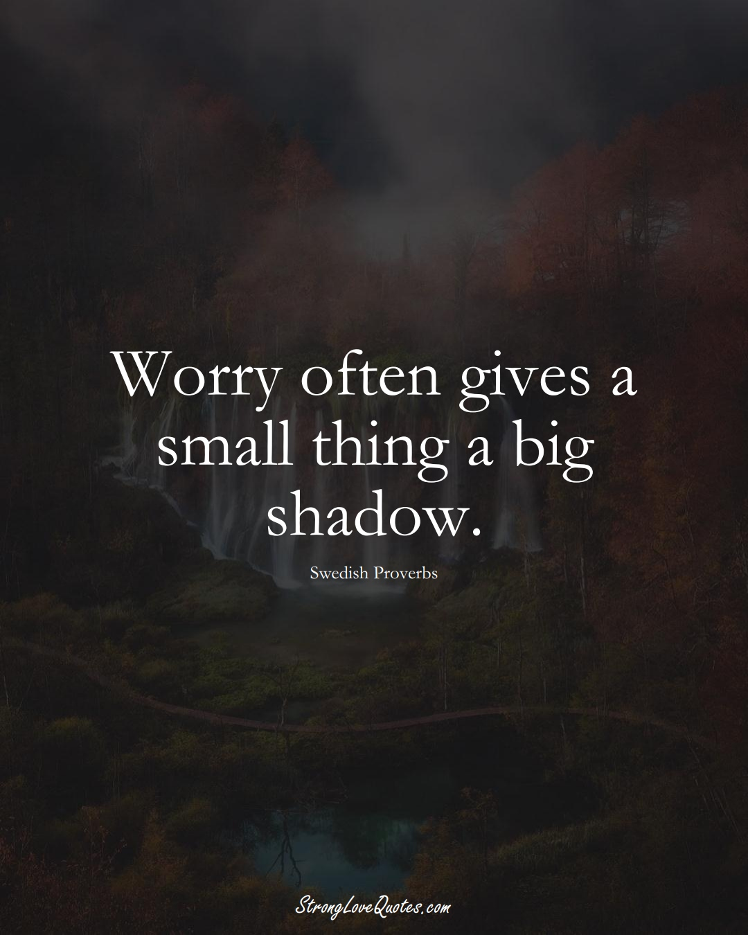 Worry often gives a small thing a big shadow. (Swedish Sayings);  #EuropeanSayings
