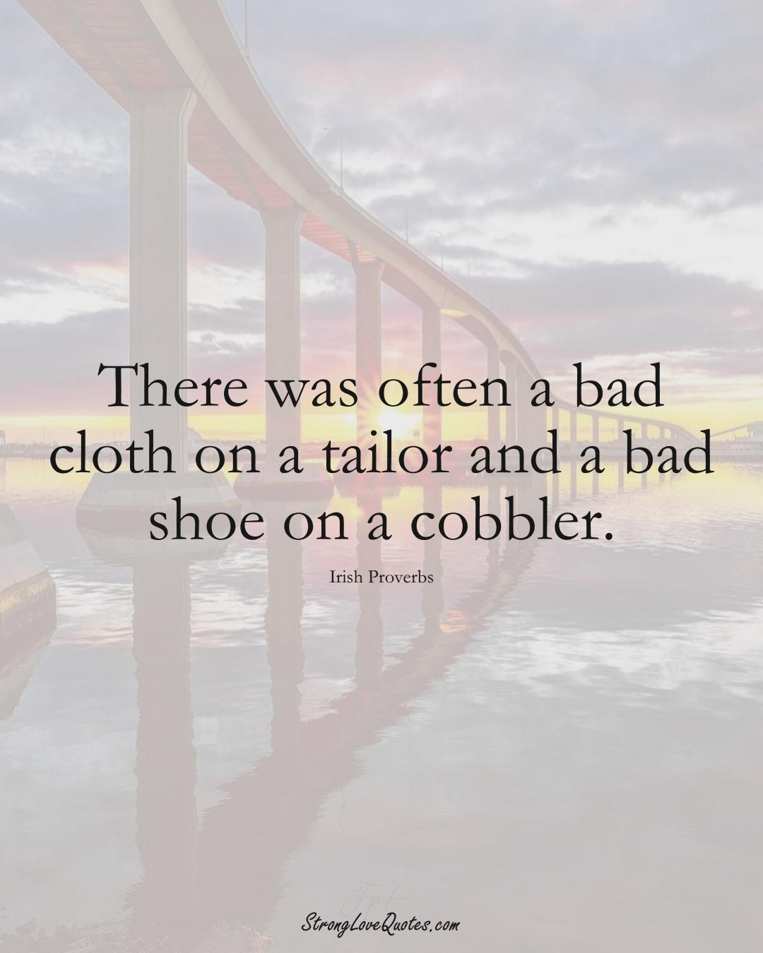 There was often a bad cloth on a tailor and a bad shoe on a cobbler. (Irish Sayings);  #EuropeanSayings