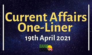 Current Affairs One-Liner: 19th April 2021