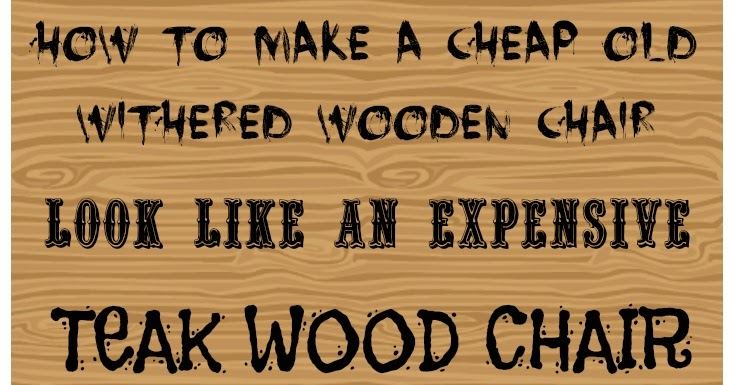 How to make any old cheap withered wooden chair look like an expensive teak wood chair
