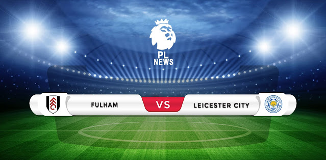 Fulham vs Leicester Prediction & Match Preview