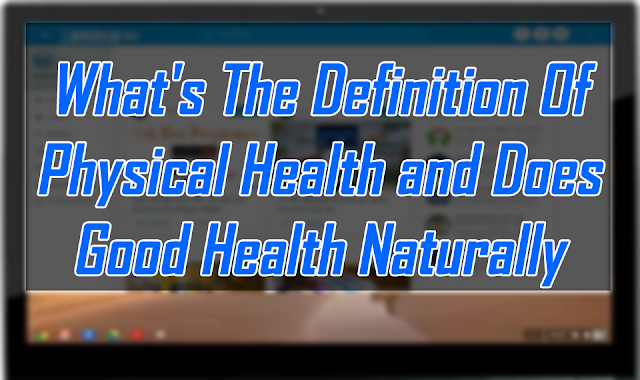What's The Definition Of Physical Health and Does Good Health Naturally Mean All Natural Is Good