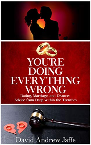 You're Doing Everything Wrong: Dating, Marriage, and Divorce: Advice from Deep within the Trenches by David Andrew Jaffe