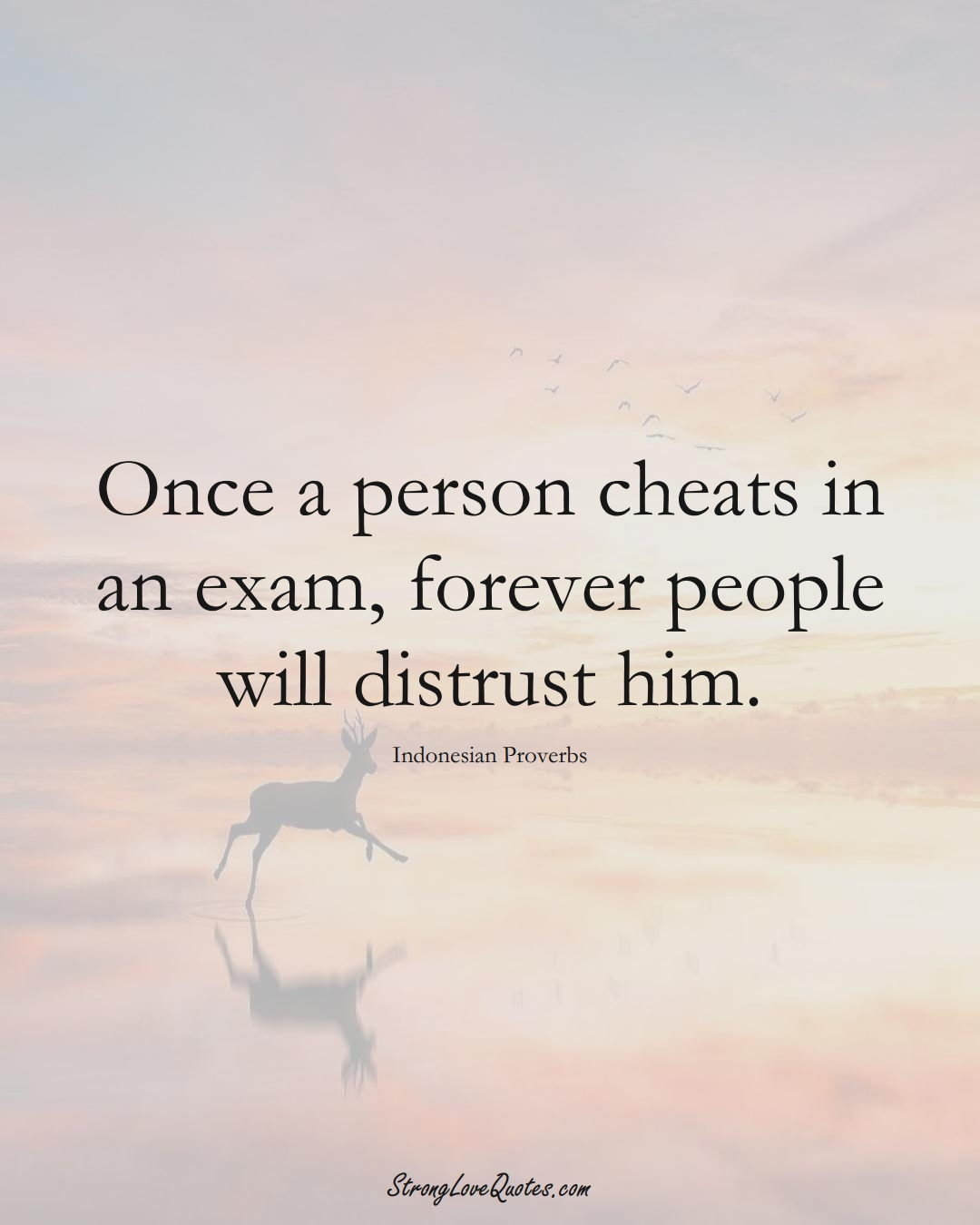 Once a person cheats in an exam, forever people will distrust him. (Indonesian Sayings);  #AsianSayings