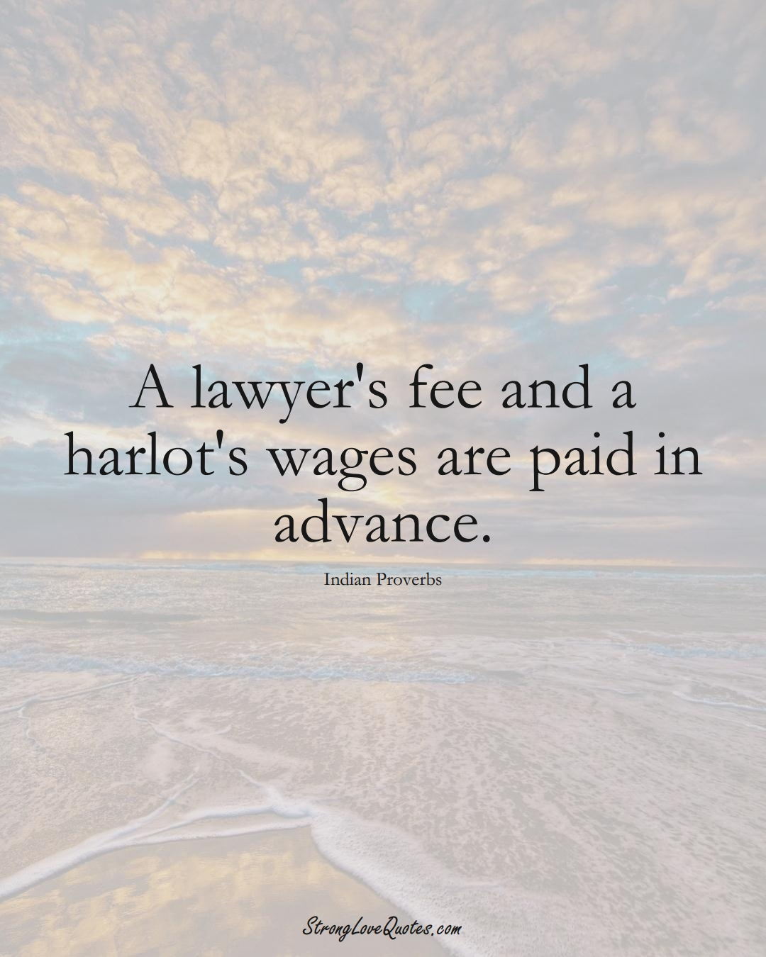 A lawyer's fee and a harlot's wages are paid in advance. (Indian Sayings);  #AsianSayings