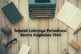 Sejarah Lahirnya Periodisasi Sastra Angkatan 1945