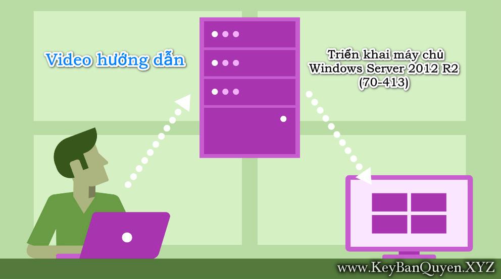 Video hướng dẫn Triển khai máy chủ Windows Server 2012 R2 (70-413)