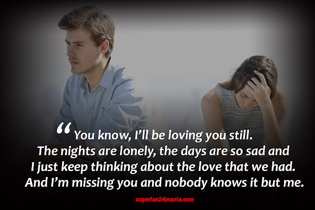 You know, I'll be loving you still. The nights are lonely, the days are so sad and I just keep thinking about the love that we had. And I'm missing you and nobody knows it but me.