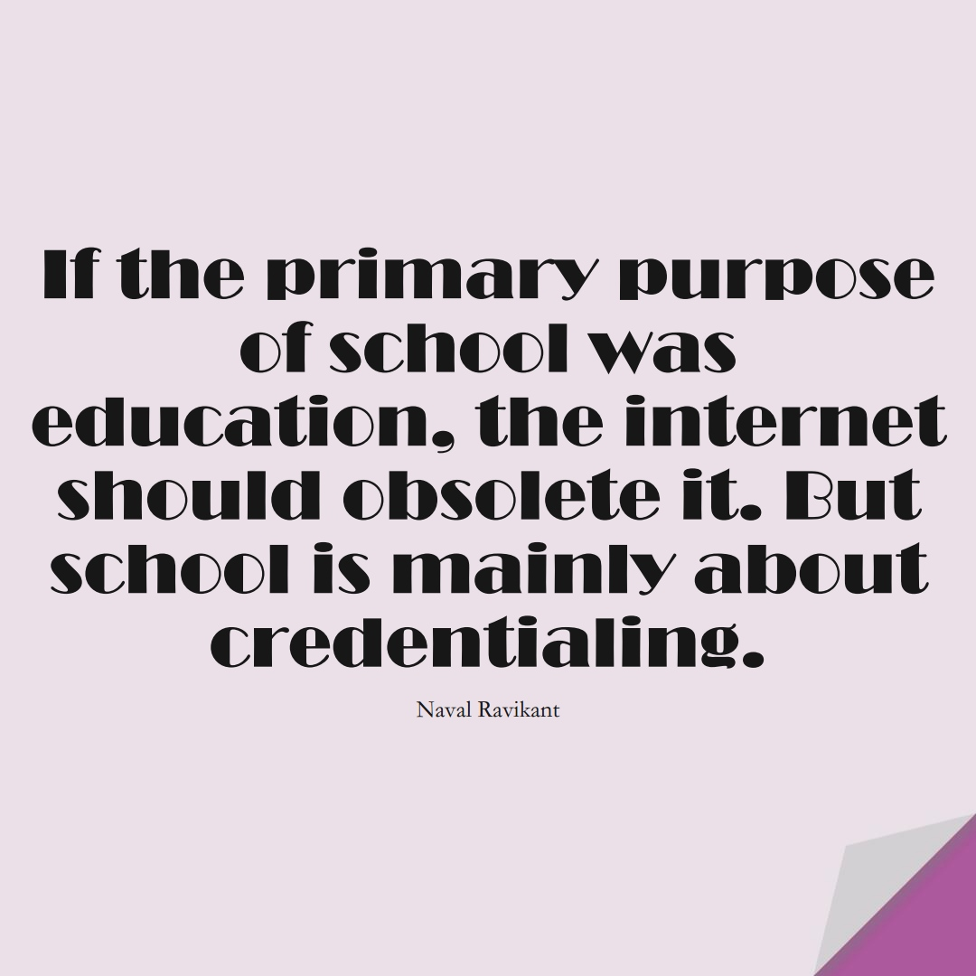 If the primary purpose of school was education, the internet should obsolete it. But school is mainly about credentialing. (Naval Ravikant);  #LearningQuotes