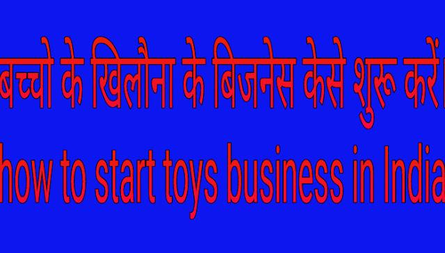 बच्चो के खिलौने का बिजनेस केसे शुरू करें? How to start toys business in India