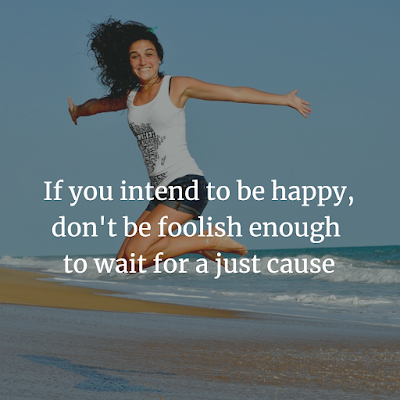 IF YOU INTEND TO BE HAPPY DO NOT FOOLISH ENOUGH TO WAIT FOR REASON