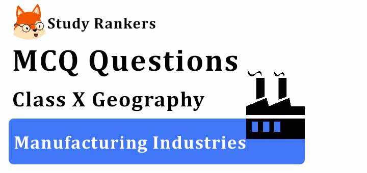 MCQ Questions for Class 10 Geography: Ch 6 Manufacturing Industries