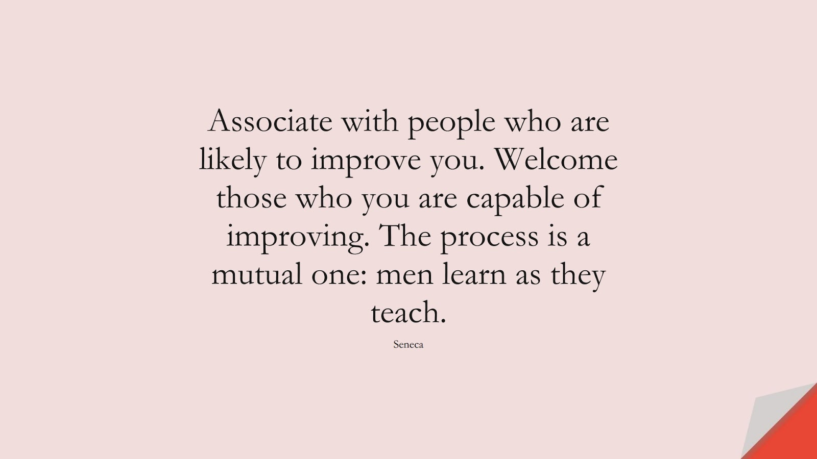 Associate with people who are likely to improve you. Welcome those who you are capable of improving. The process is a mutual one: men learn as they teach. (Seneca);  #RelationshipQuotes