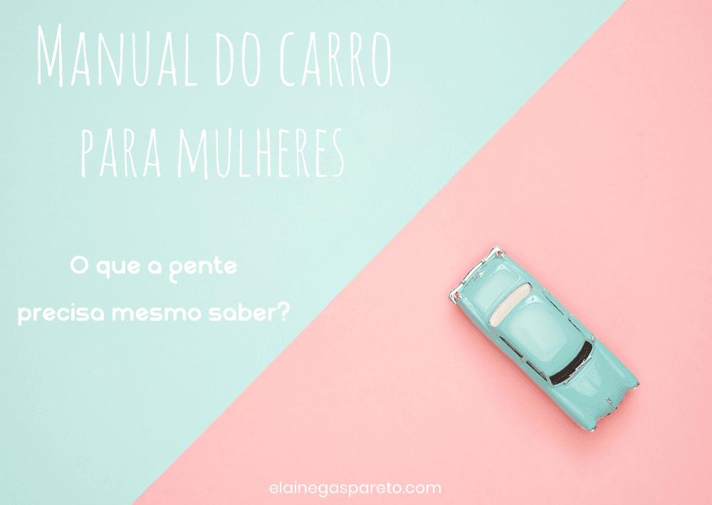 Manual do carro para mulheres- o que a gente precisa mesmo saber