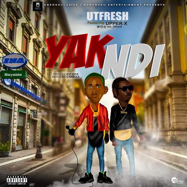 MUSIC: Utfresh Ft. Upper X - Yak Ndi | @iam_utfresh