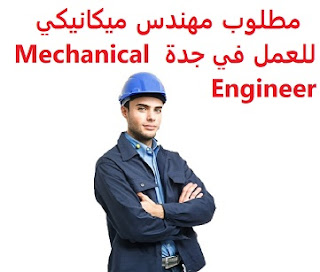 Mechanical engineer is required to work in Jeddah  To work in Jeddah  Educational qualification: mechanical engineer  Experience: Previous experience of five years working in the field  Salary: to be determined after the interview