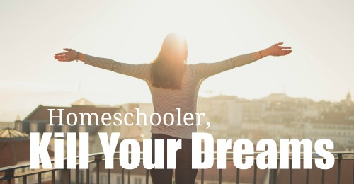 Homeschooler, Kill Your Dreams. Here's why