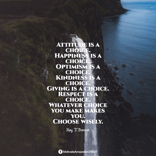 """Positive Mindset Quotes And Motivational Words For Bad Times: """"Attitude is a choice. Happiness is a choice. Optimism is a choice. Kindness is a choice. Giving is a choice. Respect is a choice. Whatever choice you make makes you. Choose wisely."""" - Roy. T. Bennet"""