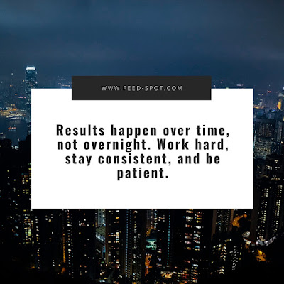 Results happen over time, not overnight. Work hard, stay consistent, and be patient. __ Anonymous