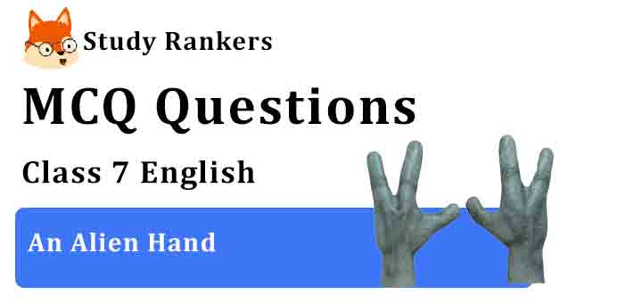 MCQ Questions for Class 7 English Chapter 10 An Alien Hand