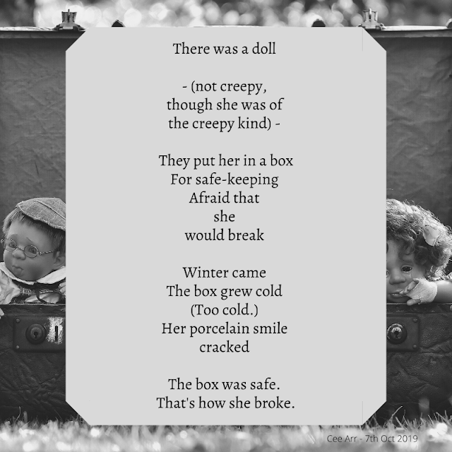 7th October  //  There was a doll  //   - (not creepy, /  though she was of /  the creepy kind) -   //  They put her in a box / For safe-keeping /  Afraid that /  she /  would break  //   Winter came  / The box grew cold /  (Too cold.)  / Her porcelain smile /  cracked  //   The box was safe. /  That's how she broke.