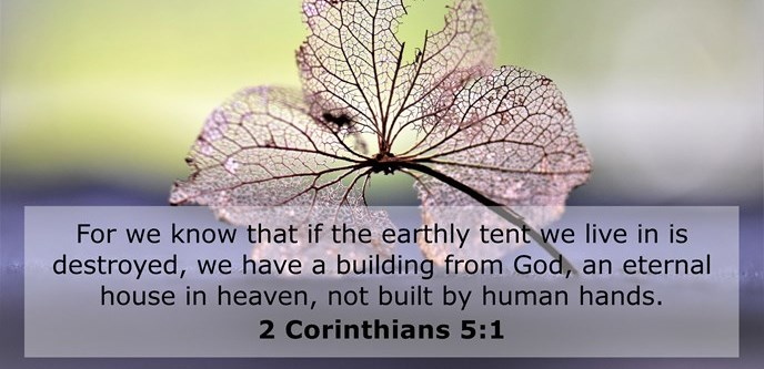 For we know that if the earthly tent we live in is destroyed, we have a building from God, an eternal house in heaven, not built by human hands.