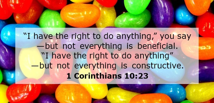 """I have the right to do anything,"" you say—but not everything is beneficial. ""I have the right to do anything""—but not everything is constructive."