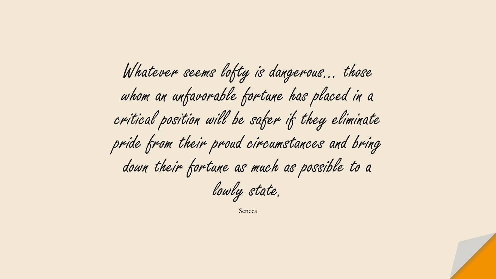 Whatever seems lofty is dangerous… those whom an unfavorable fortune has placed in a critical position will be safer if they eliminate pride from their proud circumstances and bring down their fortune as much as possible to a lowly state. (Seneca);  #StoicQuotes