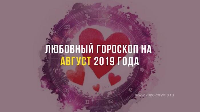 ЛЮБОВНЫЙ ГОРОСКОП НА АВГУСТ 2019 ГОДА