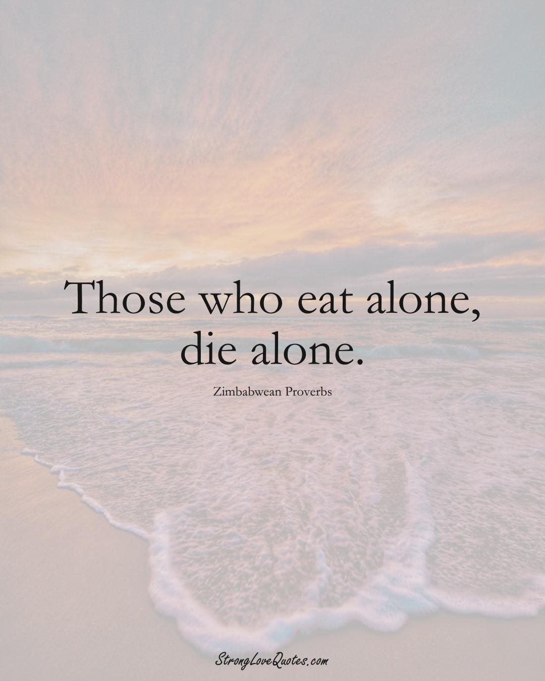 Those who eat alone, die alone. (Zimbabwean Sayings);  #AfricanSayings