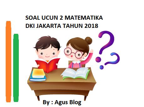 SOAL UCUN 2 DKI JAKARTA TAHUN 2018 MAPEL MATEMATIKA