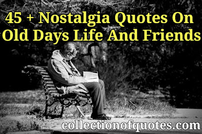 Nostalgia quotes on Old days life and friends