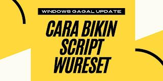 3 Langkah Cara Bikin Script WUReset Yang Bisa Atasi Semua Masalah Error Update di Windows 10