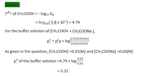 Determine the pH of a buffer solution composed of 0.01 (M) CH3COOH and 0.03(M) CH3COONa. Given : Ka(CH3CO0H) = 1.8 x 10-5