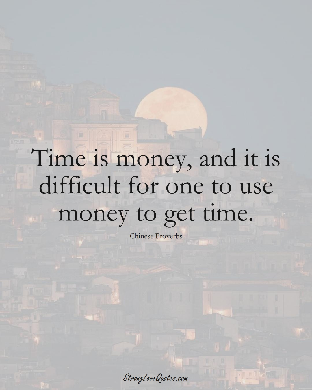 Time is money, and it is difficult for one to use money to get time. (Chinese Sayings);  #AsianSayings