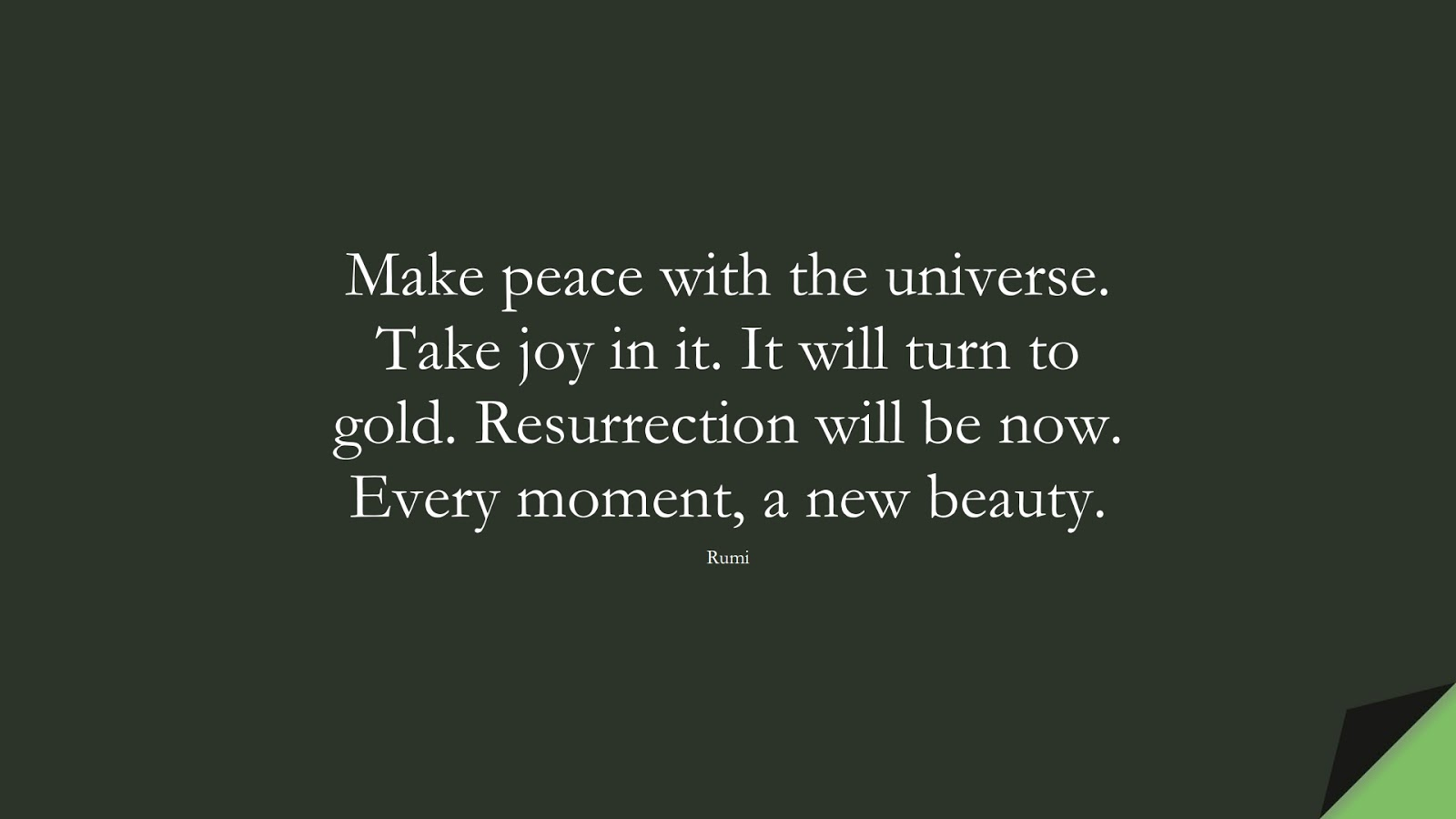 Make peace with the universe. Take joy in it. It will turn to gold. Resurrection will be now. Every moment, a new beauty. (Rumi);  #RumiQuotes