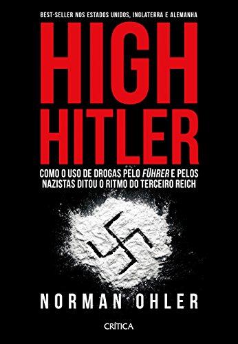 High Hitler Como o Uso de Drogas Pelo Führer Pelos Nazistas Ditou o Ritmo do Terceiro Reich - Norman Ohler