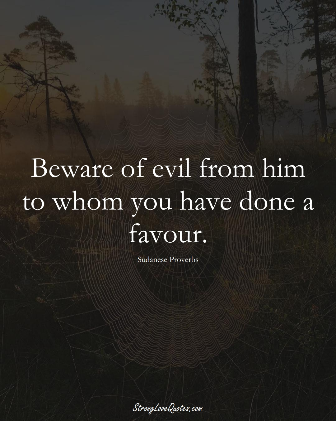 Beware of evil from him to whom you have done a favour. (Sudanese Sayings);  #AfricanSayings