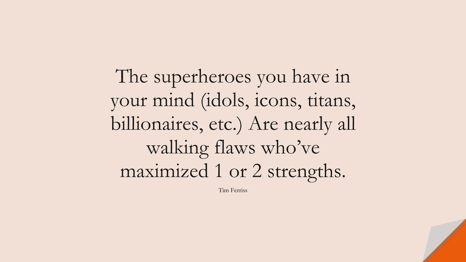 The superheroes you have in your mind (idols, icons, titans, billionaires, etc.) Are nearly all walking flaws who've maximized 1 or 2 strengths. (Tim Ferriss);  #TimFerrissQuotes