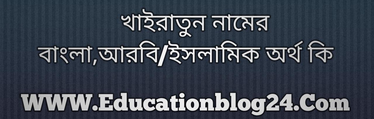 Khairatun name meaning in Bengali, খাইরাতুন নামের অর্থ কি, খাইরাতুন নামের বাংলা অর্থ কি, খাইরাতুন নামের ইসলামিক অর্থ কি, খাইরাতুন কি ইসলামিক /আরবি নাম