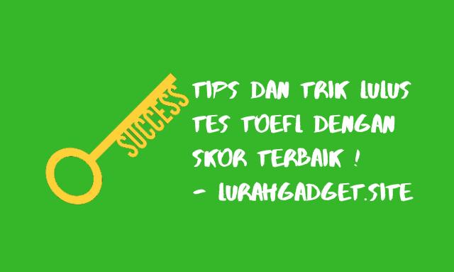 Tips dan Trik Cara Agar Lulus Tes TOEFL Dengan Skor Tinggi, Wajib Dicoba !