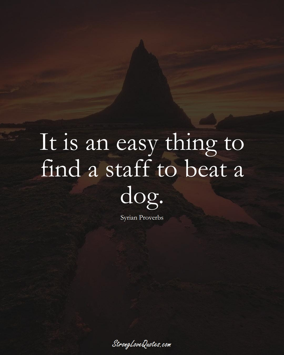 It is an easy thing to find a staff to beat a dog. (Syrian Sayings);  #MiddleEasternSayings